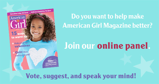 Do you want to help make American Girl magazine better? Join our online panel. Vote, suggest, and speak your mind!