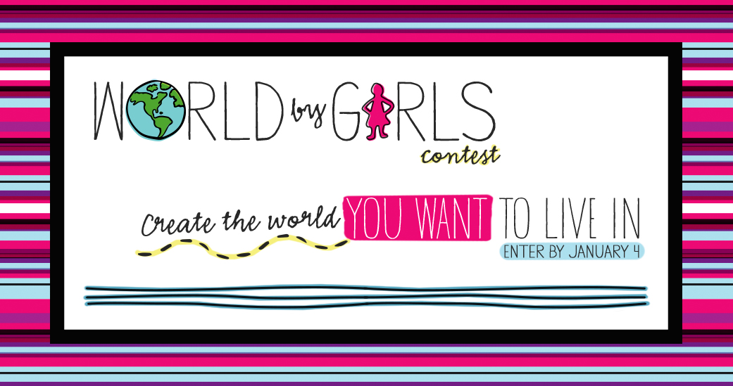 World By Girls Contest. Create the world you want to live in. Enter by January 4.